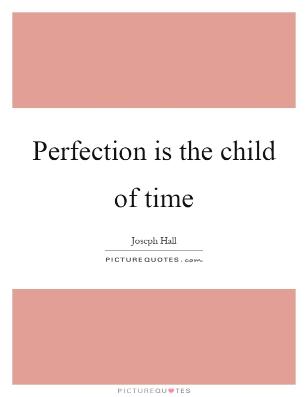 Perfection is the child of time Picture Quote #1