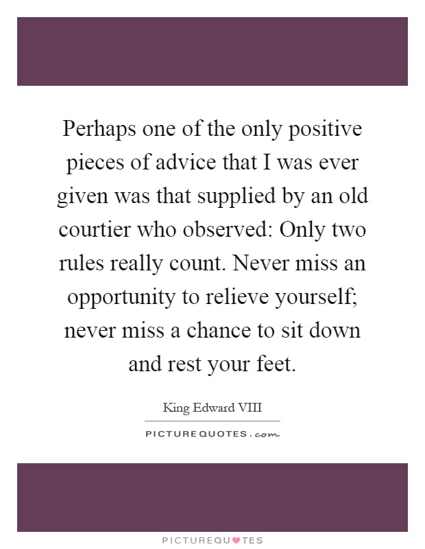 Perhaps one of the only positive pieces of advice that I was ever given was that supplied by an old courtier who observed: Only two rules really count. Never miss an opportunity to relieve yourself; never miss a chance to sit down and rest your feet Picture Quote #1