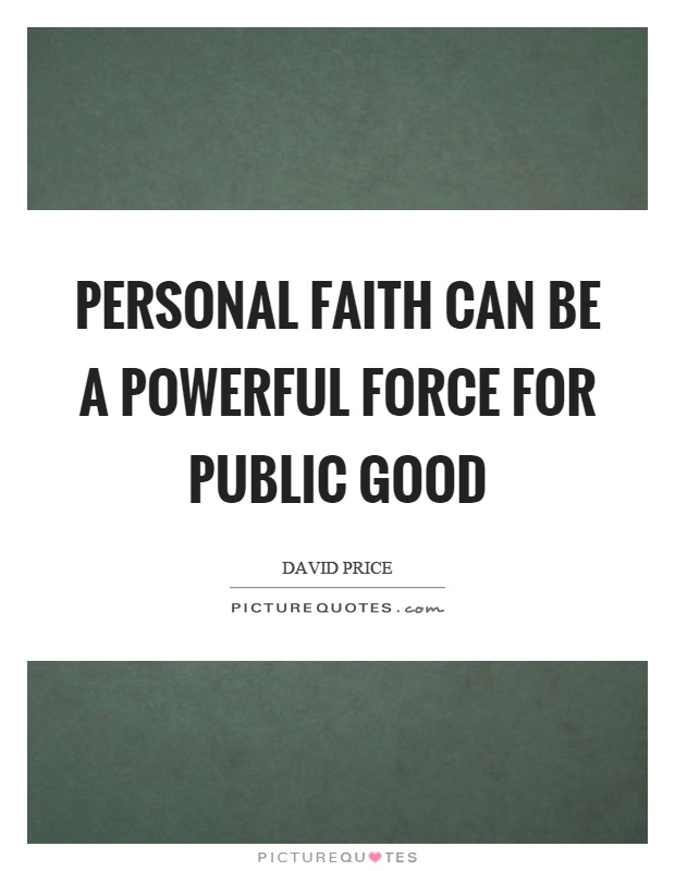 Personal faith can be a powerful force for public good Picture Quote #1