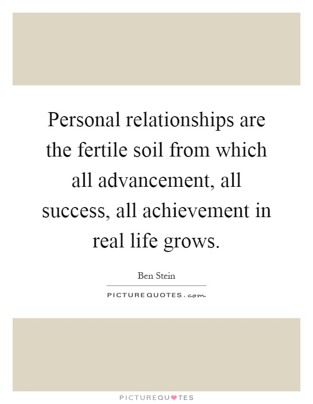 Personal relationships are the fertile soil from which all advancement, all success, all achievement in real life grows Picture Quote #1