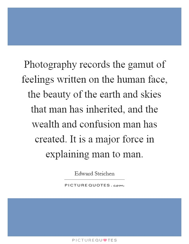 Photography records the gamut of feelings written on the human face, the beauty of the earth and skies that man has inherited, and the wealth and confusion man has created. It is a major force in explaining man to man Picture Quote #1