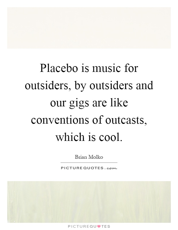 Placebo is music for outsiders, by outsiders and our gigs are like conventions of outcasts, which is cool Picture Quote #1