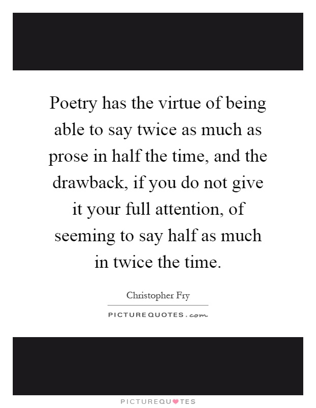 Poetry has the virtue of being able to say twice as much as prose in half the time, and the drawback, if you do not give it your full attention, of seeming to say half as much in twice the time Picture Quote #1