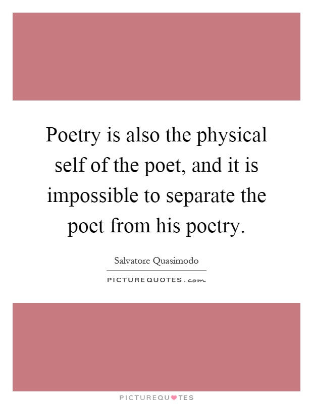 Poetry is also the physical self of the poet, and it is impossible to separate the poet from his poetry Picture Quote #1