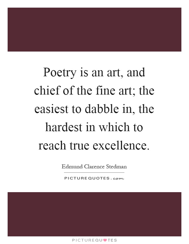Poetry is an art, and chief of the fine art; the easiest to dabble in, the hardest in which to reach true excellence Picture Quote #1