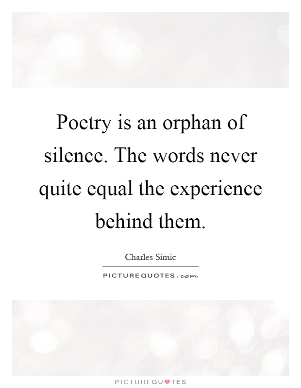 Poetry is an orphan of silence. The words never quite equal the experience behind them Picture Quote #1