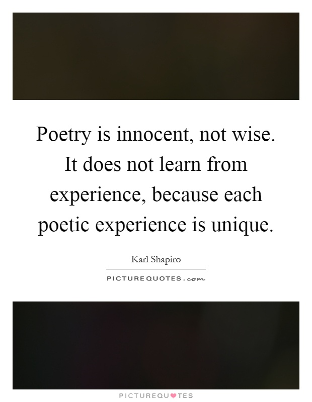 Poetry is innocent, not wise. It does not learn from experience, because each poetic experience is unique Picture Quote #1
