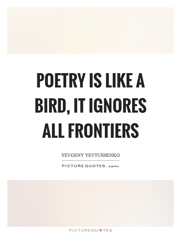Poetry is like a bird, it ignores all frontiers Picture Quote #1