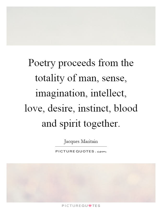Poetry proceeds from the totality of man, sense, imagination, intellect, love, desire, instinct, blood and spirit together Picture Quote #1