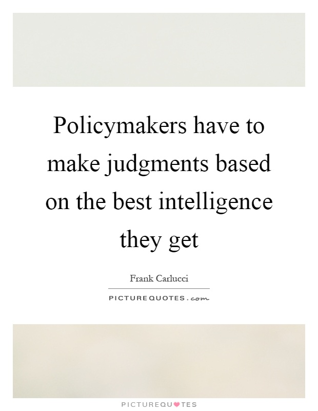 Policymakers have to make judgments based on the best intelligence they get Picture Quote #1
