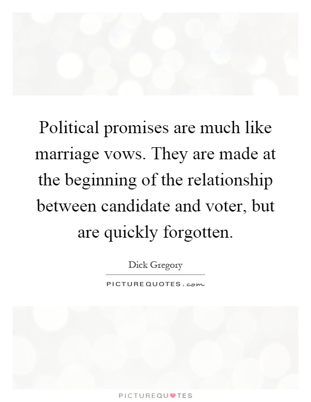 Political promises are much like marriage vows. They are made at the beginning of the relationship between candidate and voter, but are quickly forgotten Picture Quote #1