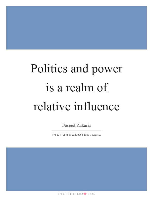 Politics and power is a realm of relative influence Picture Quote #1
