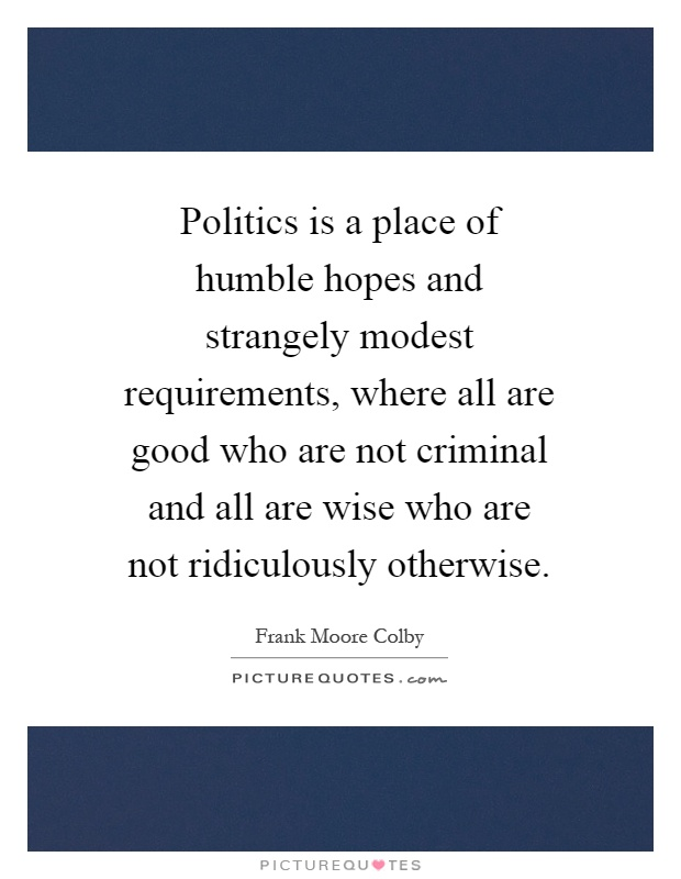 Politics is a place of humble hopes and strangely modest requirements, where all are good who are not criminal and all are wise who are not ridiculously otherwise Picture Quote #1
