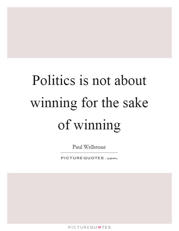 Politics is not about winning for the sake of winning Picture Quote #1