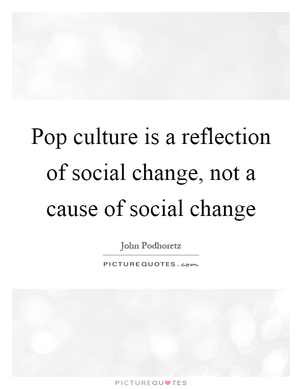 Pop culture is a reflection of social change, not a cause of social change Picture Quote #1