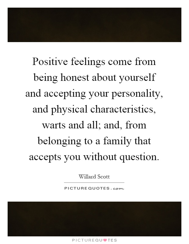 Positive feelings come from being honest about yourself and accepting your personality, and physical characteristics, warts and all; and, from belonging to a family that accepts you without question Picture Quote #1
