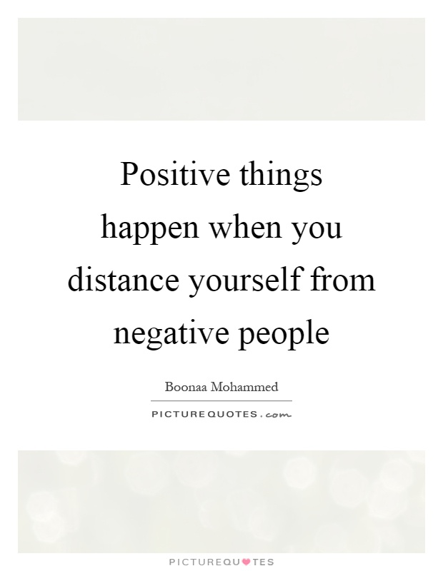 Positive things happen when you distance yourself from negative people Picture Quote #1