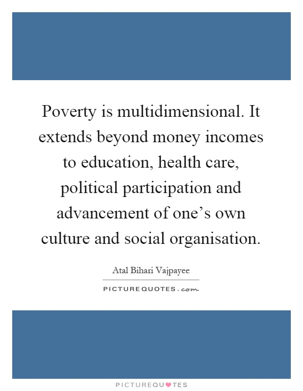 Poverty is multidimensional. It extends beyond money incomes to education, health care, political participation and advancement of one's own culture and social organisation Picture Quote #1