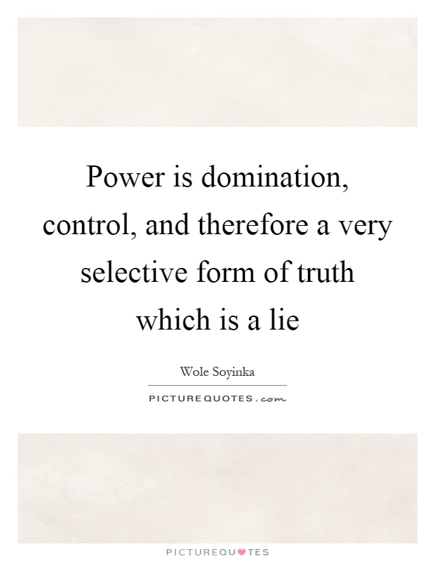 Power is domination, control, and therefore a very selective form of truth which is a lie Picture Quote #1