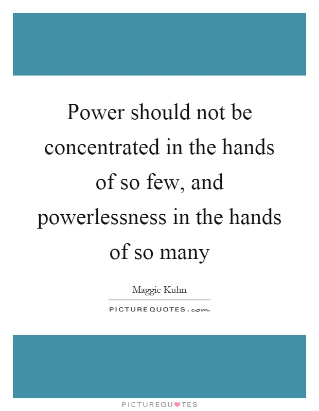 Power should not be concentrated in the hands of so few, and powerlessness in the hands of so many Picture Quote #1