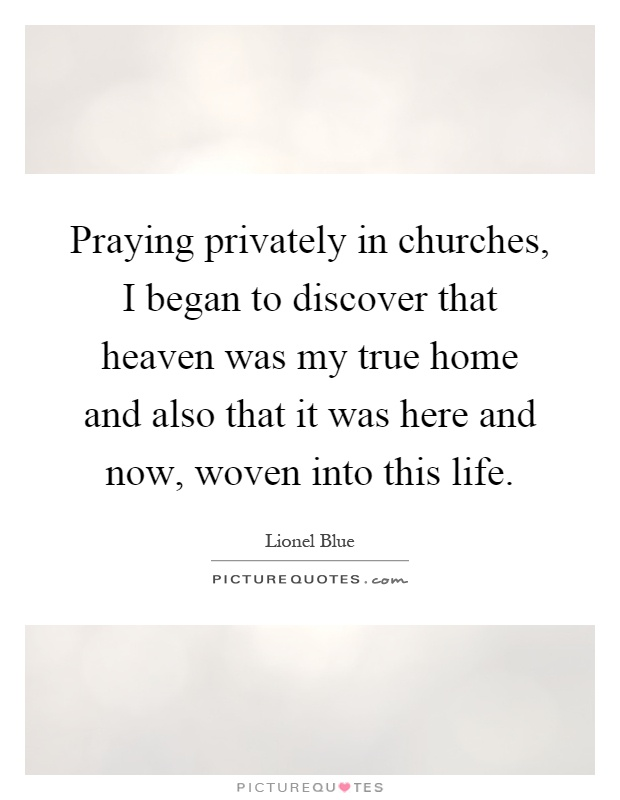 Praying privately in churches, I began to discover that heaven was my true home and also that it was here and now, woven into this life Picture Quote #1