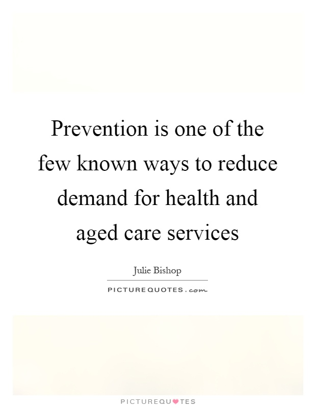Prevention is one of the few known ways to reduce demand for health and aged care services Picture Quote #1