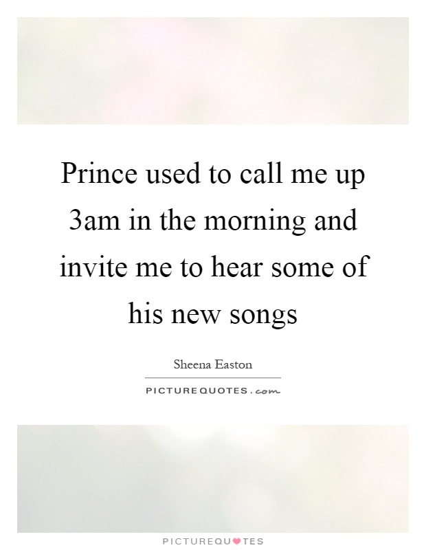 Prince used to call me up 3am in the morning and invite me to hear some of his new songs Picture Quote #1