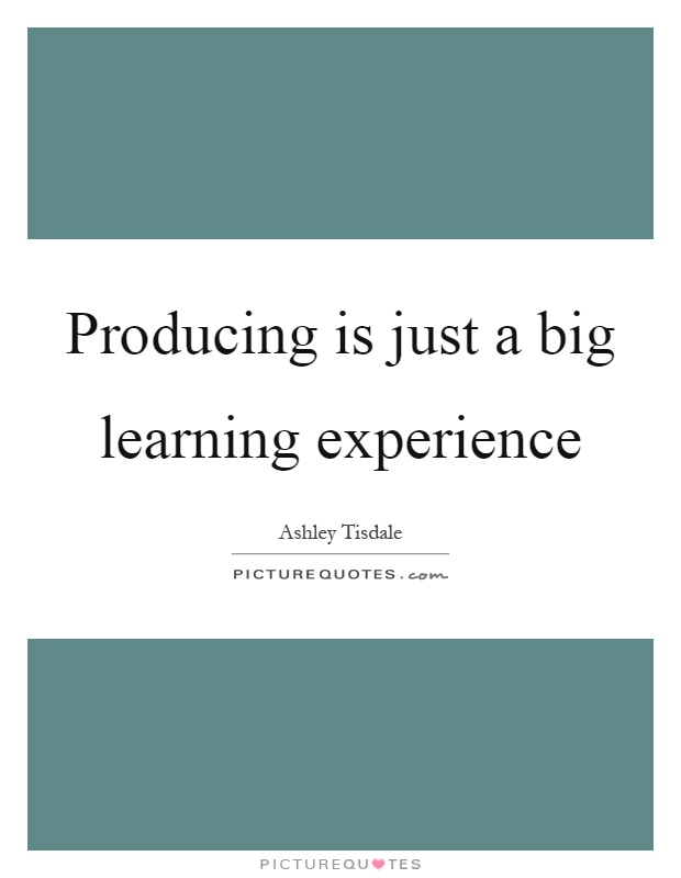 Producing is just a big learning experience Picture Quote #1