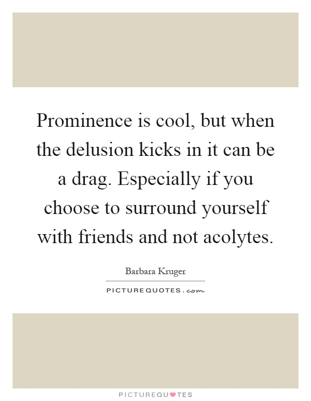 Prominence is cool, but when the delusion kicks in it can be a drag. Especially if you choose to surround yourself with friends and not acolytes Picture Quote #1