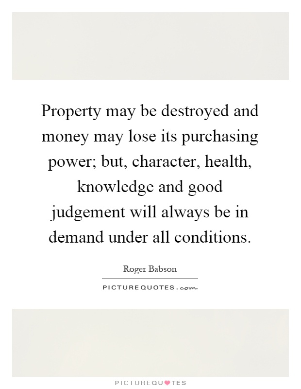 Property may be destroyed and money may lose its purchasing power; but, character, health, knowledge and good judgement will always be in demand under all conditions Picture Quote #1
