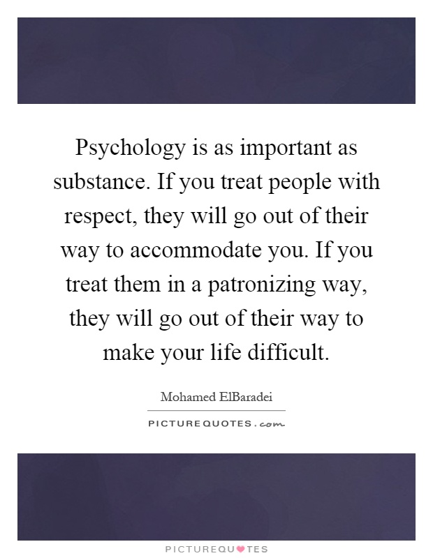 Psychology is as important as substance. If you treat people with respect, they will go out of their way to accommodate you. If you treat them in a patronizing way, they will go out of their way to make your life difficult Picture Quote #1