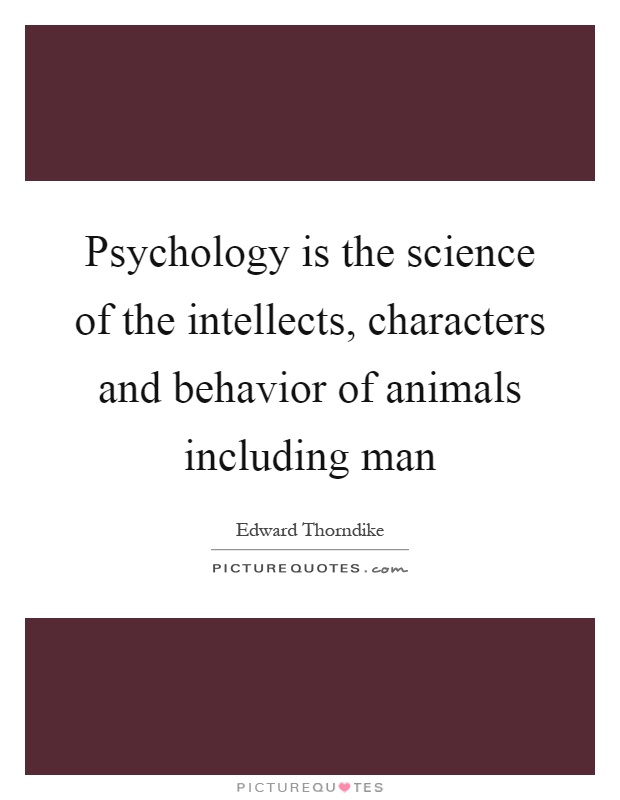 Psychology is the science of the intellects, characters and behavior of animals including man Picture Quote #1