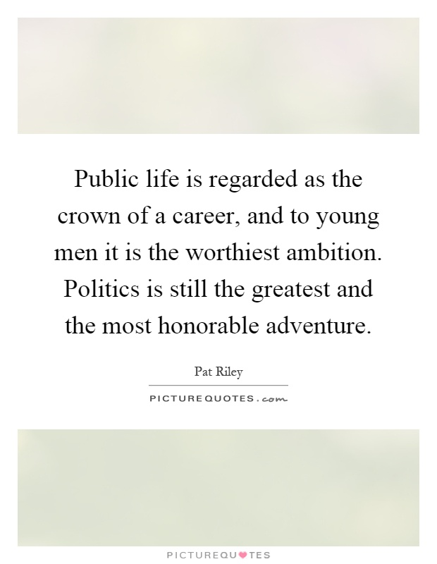 Public life is regarded as the crown of a career, and to young men it is the worthiest ambition. Politics is still the greatest and the most honorable adventure Picture Quote #1
