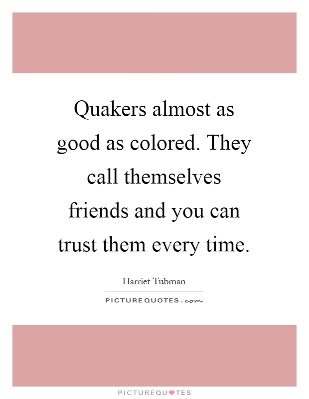 Quakers almost as good as colored. They call themselves friends and you can trust them every time Picture Quote #1
