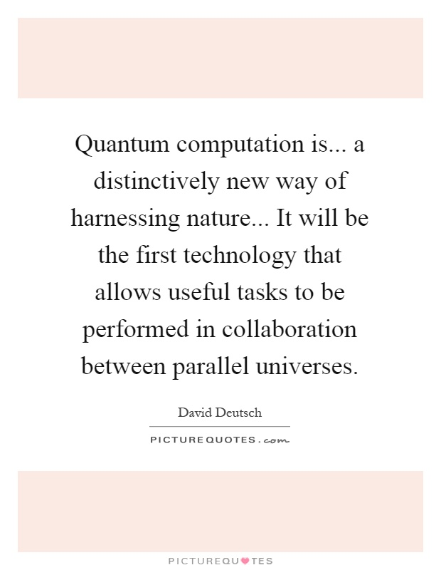 Quantum computation is... a distinctively new way of harnessing nature... It will be the first technology that allows useful tasks to be performed in collaboration between parallel universes Picture Quote #1