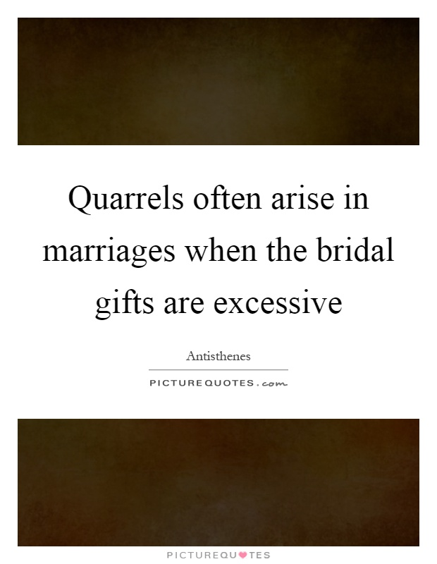 Quarrels often arise in marriages when the bridal gifts are excessive Picture Quote #1