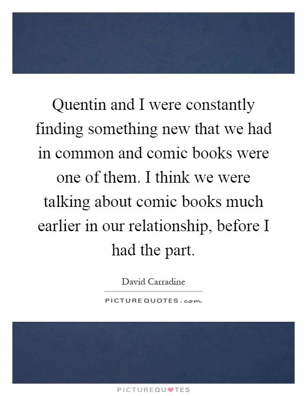 Quentin and I were constantly finding something new that we had in common and comic books were one of them. I think we were talking about comic books much earlier in our relationship, before I had the part Picture Quote #1
