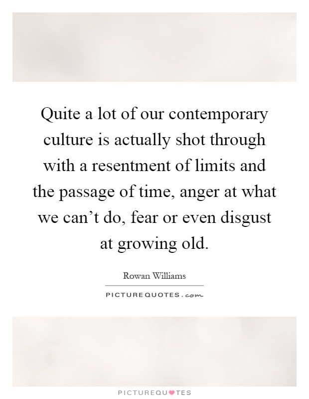 Quite a lot of our contemporary culture is actually shot through with a resentment of limits and the passage of time, anger at what we can't do, fear or even disgust at growing old Picture Quote #1