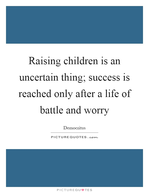 Raising children is an uncertain thing; success is reached only after a life of battle and worry Picture Quote #1