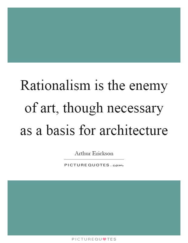 Rationalism is the enemy of art, though necessary as a basis for architecture Picture Quote #1