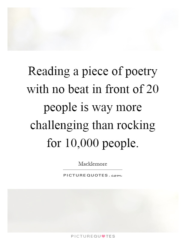 Reading a piece of poetry with no beat in front of 20 people is way more challenging than rocking for 10,000 people Picture Quote #1