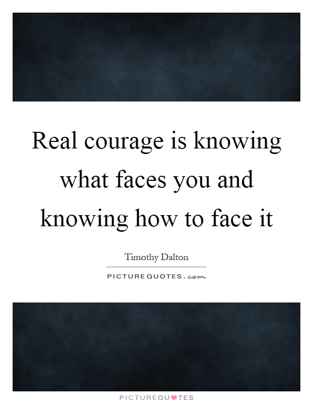 Real courage is knowing what faces you and knowing how to face it Picture Quote #1