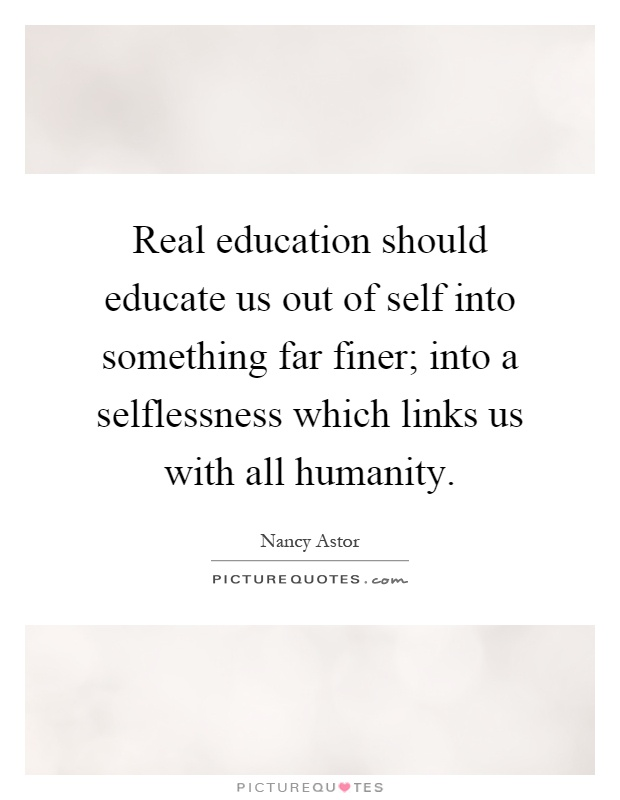 Real education should educate us out of self into something far finer; into a selflessness which links us with all humanity Picture Quote #1