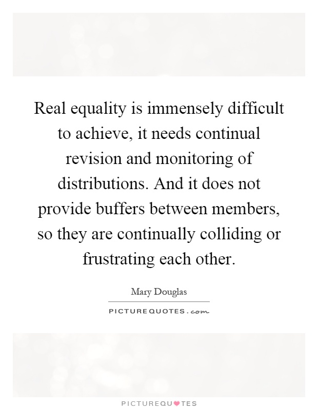 Real equality is immensely difficult to achieve, it needs continual revision and monitoring of distributions. And it does not provide buffers between members, so they are continually colliding or frustrating each other Picture Quote #1