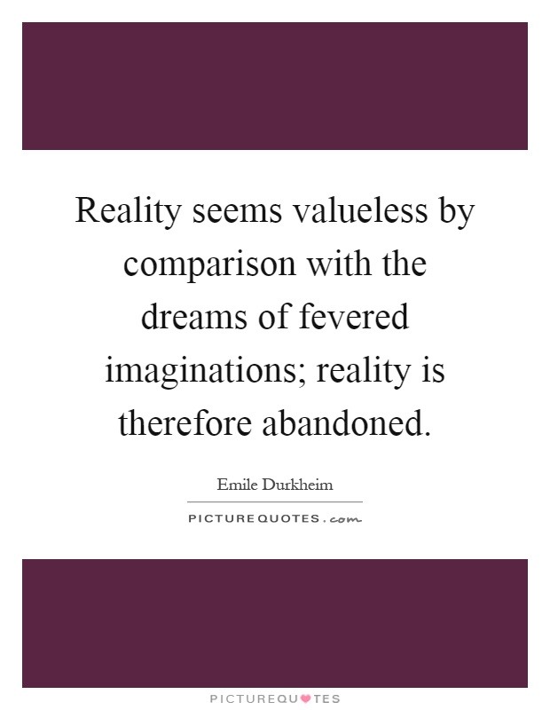 Reality seems valueless by comparison with the dreams of fevered imaginations; reality is therefore abandoned Picture Quote #1