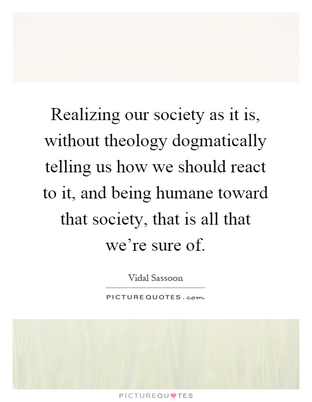 Realizing our society as it is, without theology dogmatically telling us how we should react to it, and being humane toward that society, that is all that we're sure of Picture Quote #1