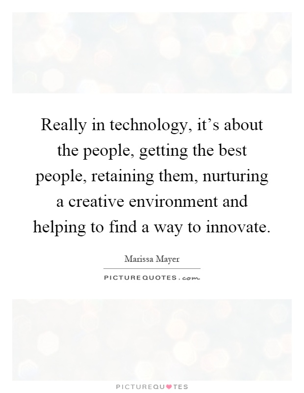 Really in technology, it's about the people, getting the best people, retaining them, nurturing a creative environment and helping to find a way to innovate Picture Quote #1