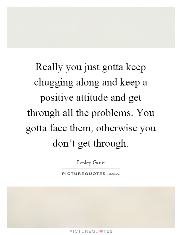Really you just gotta keep chugging along and keep a positive attitude and get through all the problems. You gotta face them, otherwise you don't get through Picture Quote #1