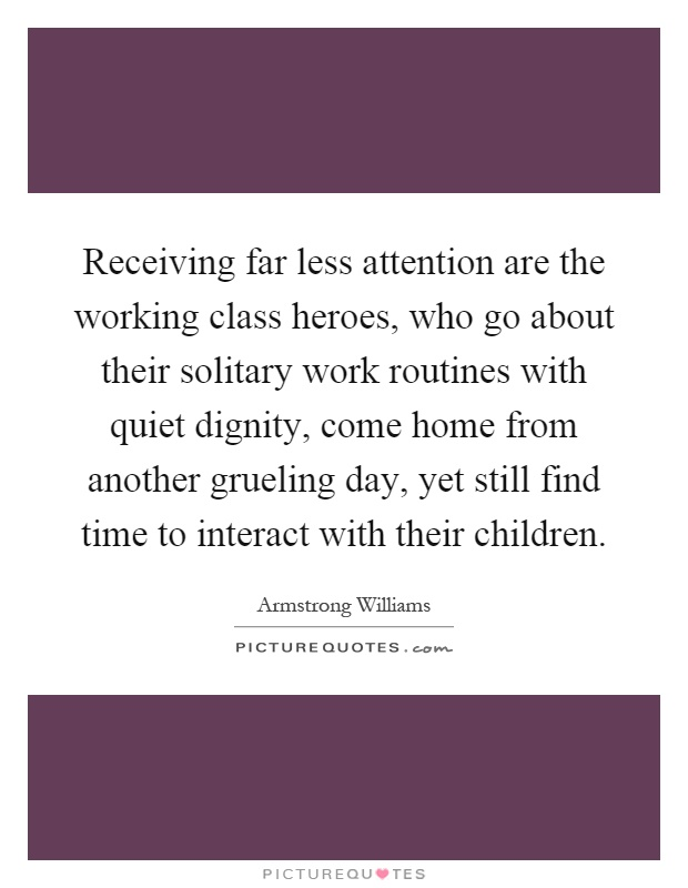 Receiving far less attention are the working class heroes, who go about their solitary work routines with quiet dignity, come home from another grueling day, yet still find time to interact with their children Picture Quote #1