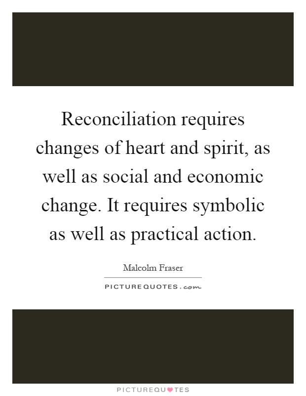 Reconciliation requires changes of heart and spirit, as well as social and economic change. It requires symbolic as well as practical action Picture Quote #1
